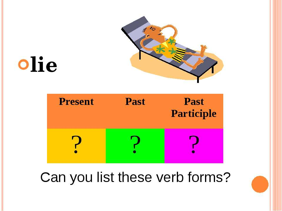 lie Can you list these verb forms? Present Past Past Participle ? ? ?