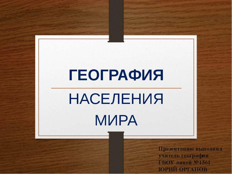 ГЕОГРАФИЯ НАСЕЛЕНИЯ МИРА Презентацию выполнил учитель географии ГБОУ лицей №1...