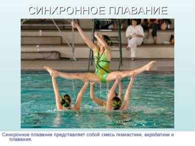 СИНХРОННОЕ ПЛАВАНИЕ Синхронное плавание представляет собой смесь гимнастики, ...