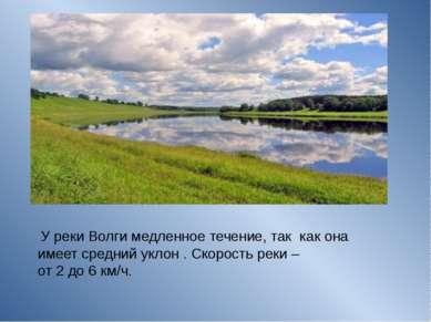 У реки Волги медленное течение, так как она имеет средний уклон . Скорость р...