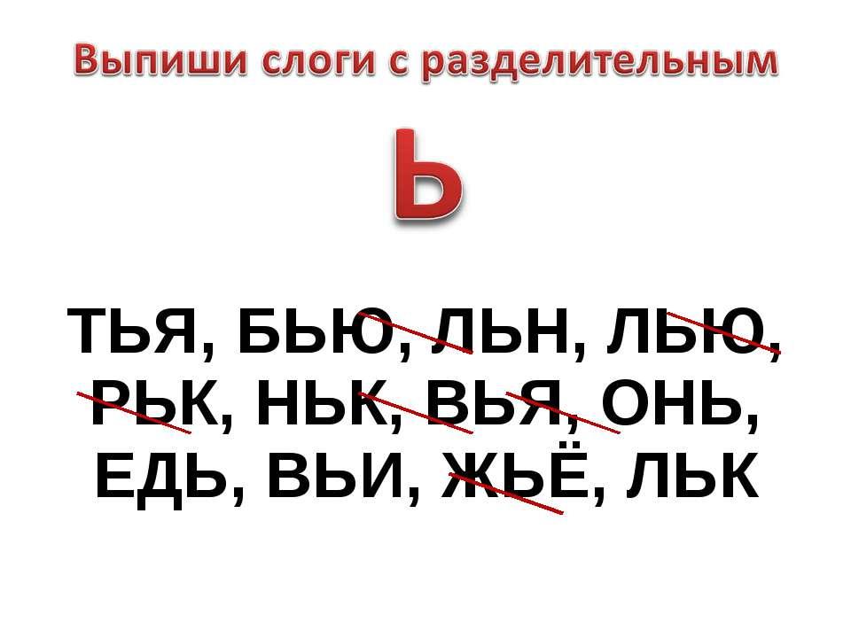 ТЬЯ, БЬЮ, ЛЬН, ЛЬЮ, РЬК, НЬК, ВЬЯ, ОНЬ, ЕДЬ, ВЬИ, ЖЬЁ, ЛЬК