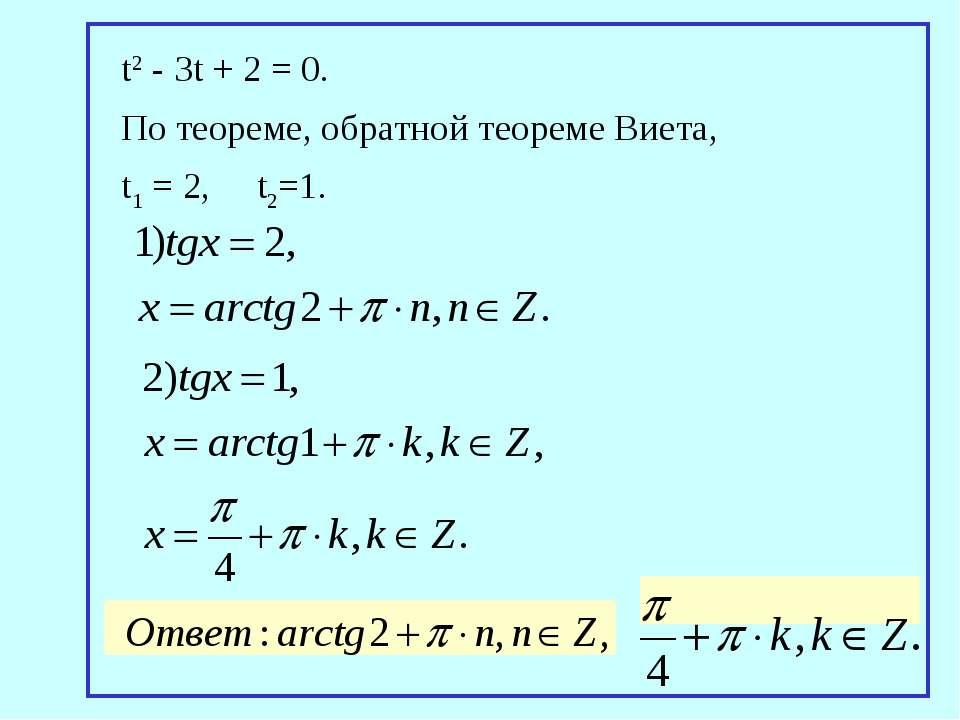 t2 - 3t + 2 = 0. По теореме, обратной теореме Виета, t1 = 2, t2=1.