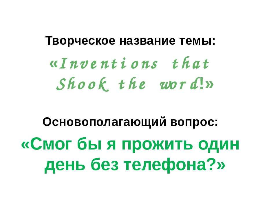 Творческое название темы: «Inventions that Shook the word!» Основополагающий ...