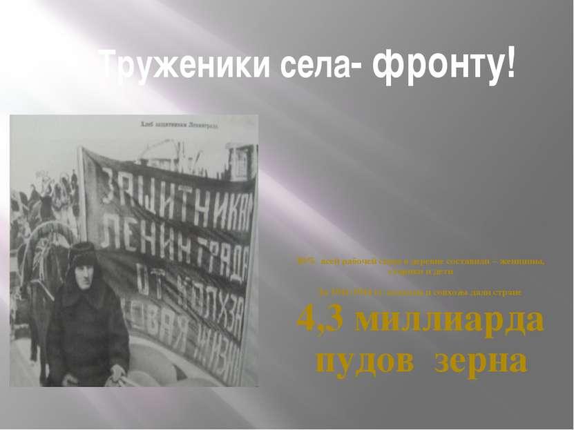 Труженики села- фронту! 80% всей рабочей силы в деревне составили – женщины, ...