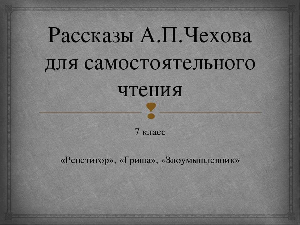 Рассказы А.П.Чехова для самостоятельного чтения 7 класс «Репетитор», «Гриша»,...