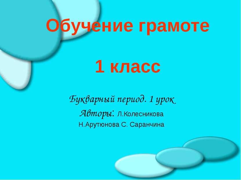 Обучение грамоте 1 класс Букварный период. 1 урок Авторы: Л.Колесникова Н.Ару...