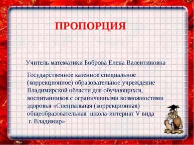 ПРОПОРЦИЯ Учитель математики Боброва Елена Валентиновна Государственное казен...