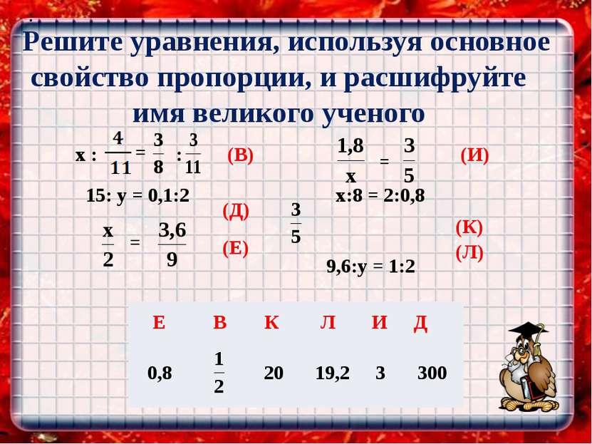 Решите уравнения, используя основное свойство пропорции, и расшифруйте имя ве...
