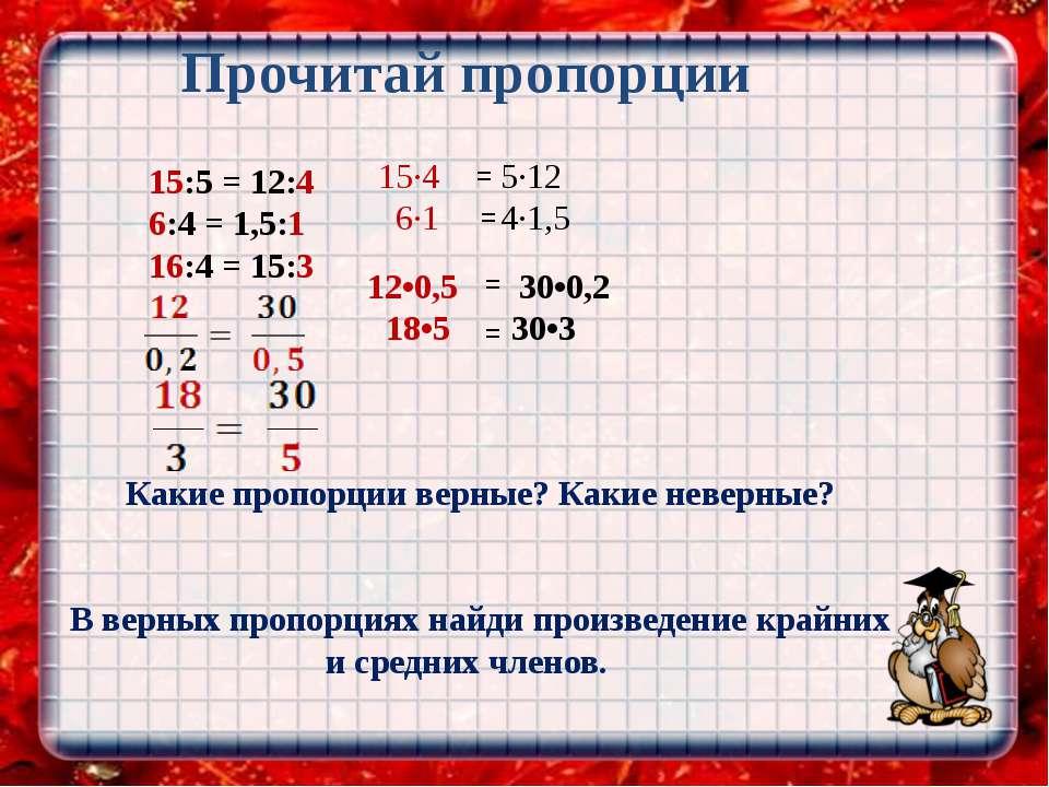 Прочитай пропорции 15:5 = 12:4 6:4 = 1,5:1 16:4 = 15:3 Какие пропорции верные...