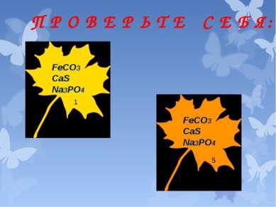 П Р О В Е Р Ь Т Е С Е Б Я: FeCO3 CaS Na3PO4 FeCO3 CaS Na3PO4 1 5