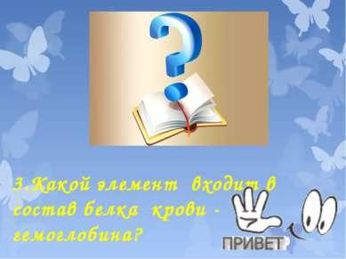 3.Какой элемент входит в состав белка крови - гемоглобина?