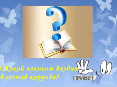 8.Какой элемент входит в состав корунда?