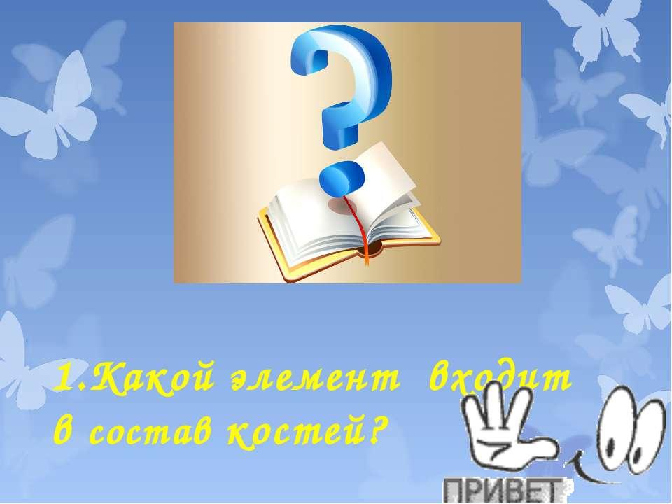 1.Какой элемент входит в состав костей?