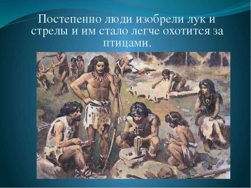 Постепенно люди изобрели лук и стрелы и им стало легче охотится за птицами.
