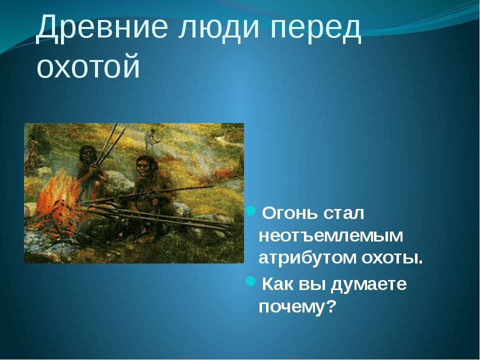 Древние люди перед охотой Огонь стал неотъемлемым атрибутом охоты. Как вы дум...