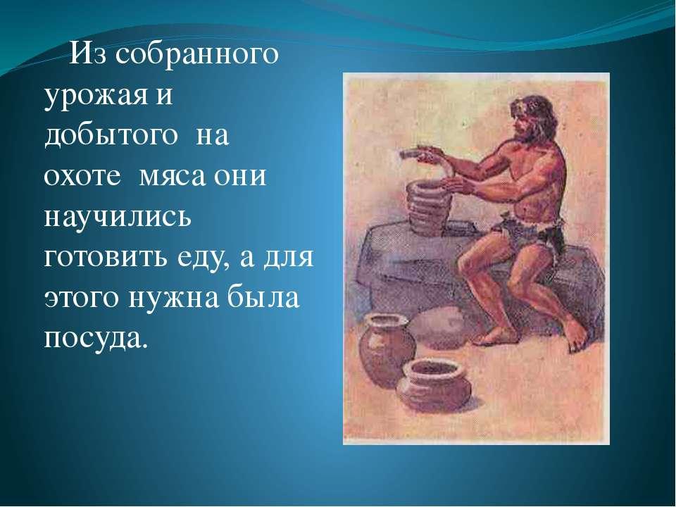 Из собранного урожая и добытого на охоте мяса они научились готовить еду, а д...