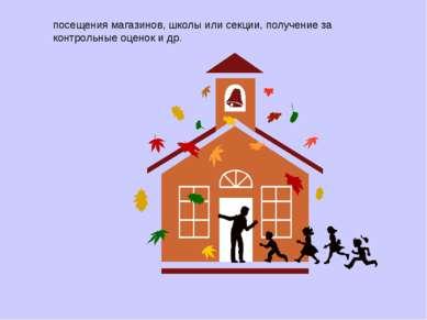 посещения магазинов, школы или секции, получение за контрольные оценок и др.