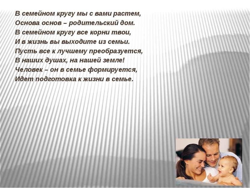В семейном кругу мы с вами растем, Основа основ – родительский дом. В семейно...