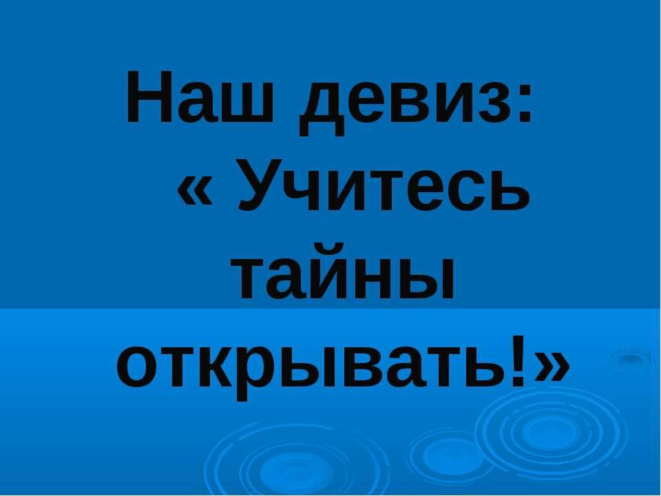 Наш девиз: « Учитесь тайны открывать!»