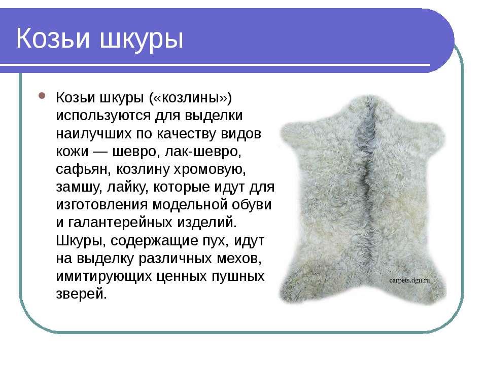 Козьи шкуры Козьи шкуры («козлины») используются для выделки наилучших по кач...