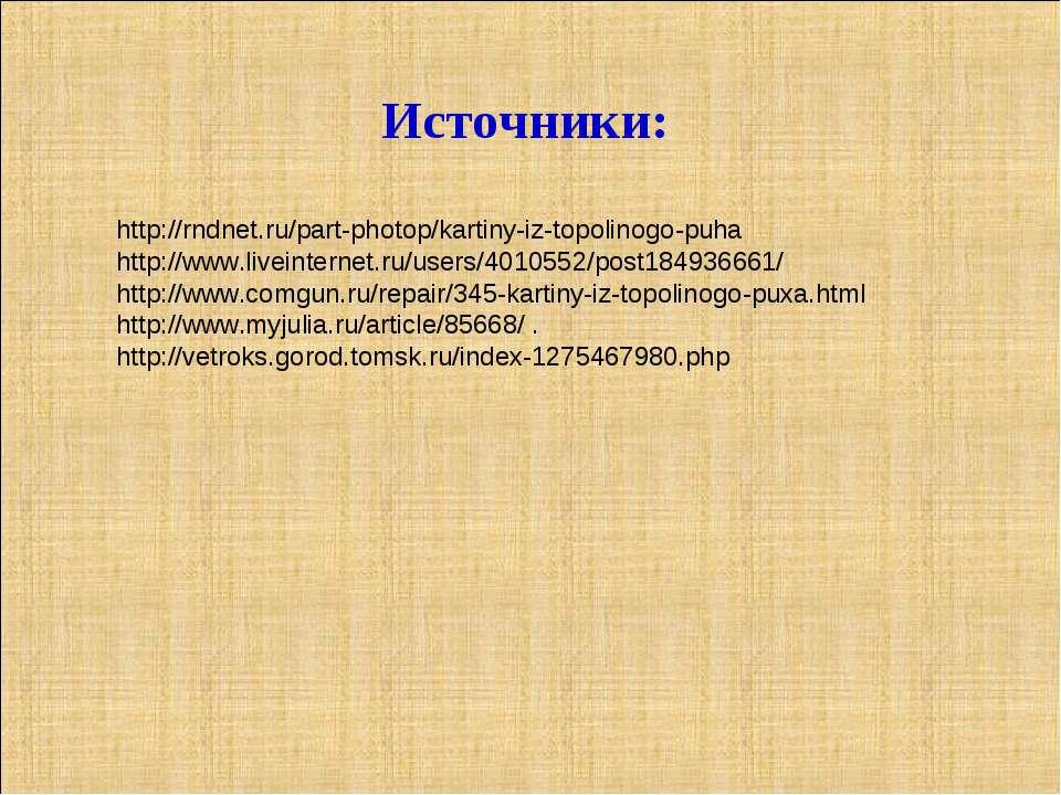 Источники: http://rndnet.ru/part-photop/kartiny-iz-topolinogo-puha http://www...
