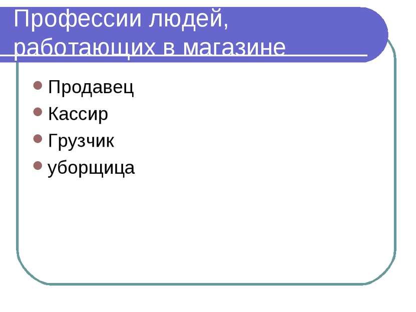 Профессии людей, работающих в магазине Продавец Кассир Грузчик уборщица