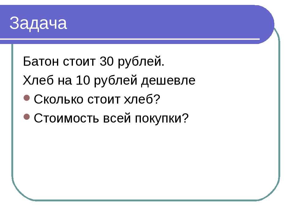Задача Батон стоит 30 рублей. Хлеб на 10 рублей дешевле Сколько стоит хлеб? С...