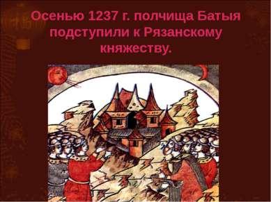 Осенью 1237 г. полчища Батыя подступили к Рязанскому княжеству.