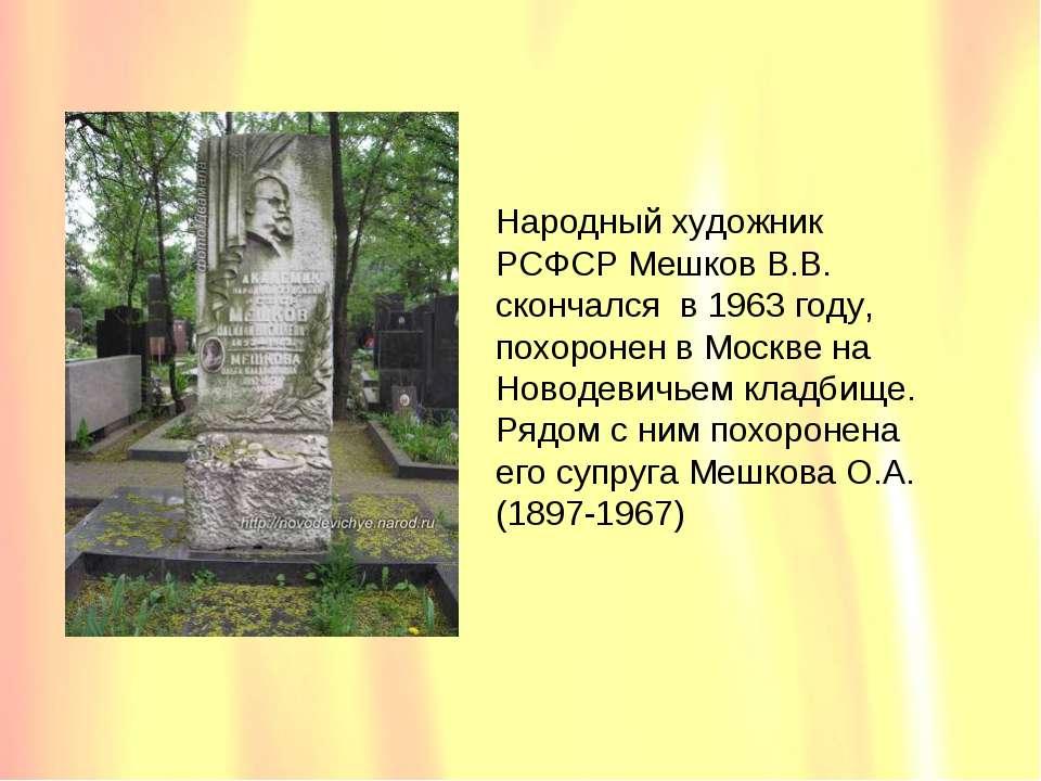 Народный художник РСФСР Мешков В.В. скончался в 1963 году, похоронен в Москве...