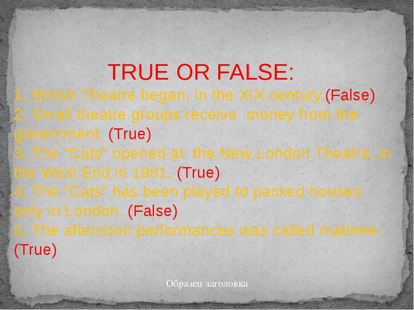 TRUE OR FALSE: 1. British Theatre began, in the XIX century.(False) 2. Small ...
