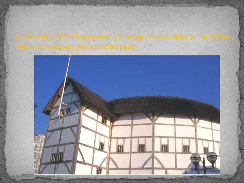 In the early 1590 Shakespeare are set up his own theatre, the Globe, where hi...