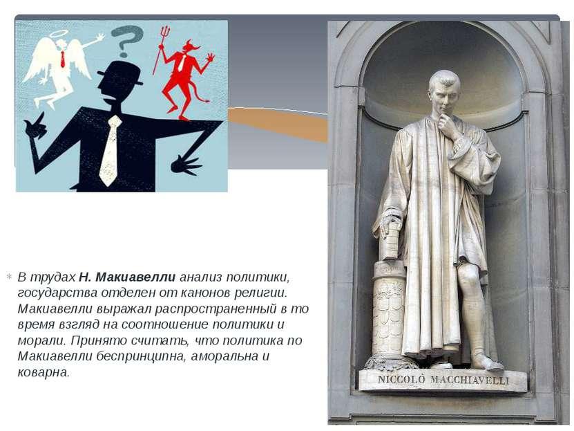 В трудах Н. Макиавелли анализ политики, государства отделен от канонов религи...