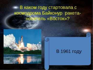 В каком году стартовала с космодрома Байконур ракета-носитель «Восток»? В 196...