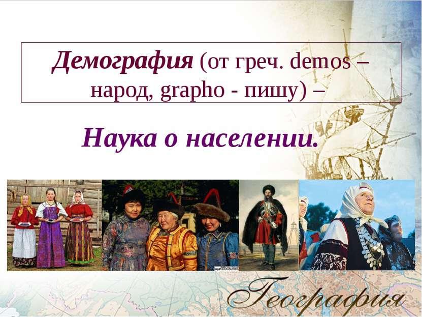 Демография (от греч. demos – народ, grapho - пишу) – Наука о населении.