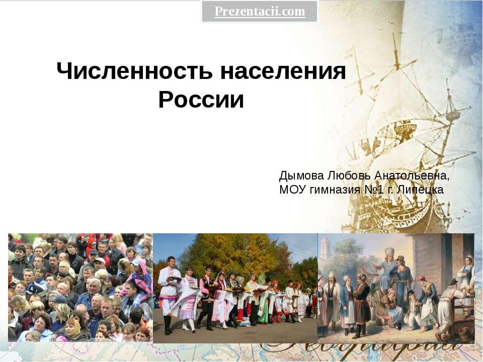 Численность населения России Дымова Любовь Анатольевна, МОУ гимназия №1 г. Ли...