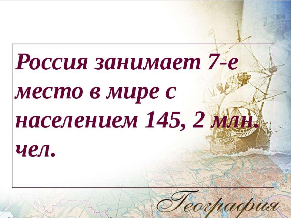 Россия занимает 7-е место в мире с населением 145, 2 млн. чел.