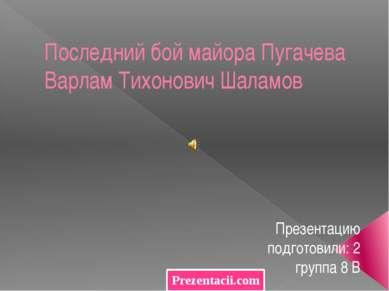 Последний бой майора Пугачева Варлам Тихонович Шаламов Презентацию подготовил...