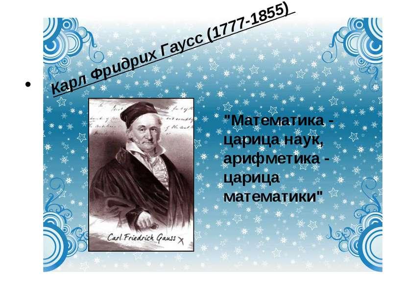 """Карл Фридрих Гаусс (1777-1855)  """"Математика - царица наук, арифметика - цари..."""