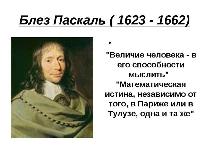 """Блез Паскаль ( 1623 - 1662) """"Величие человека - в его способности мыслить"""" """"..."""