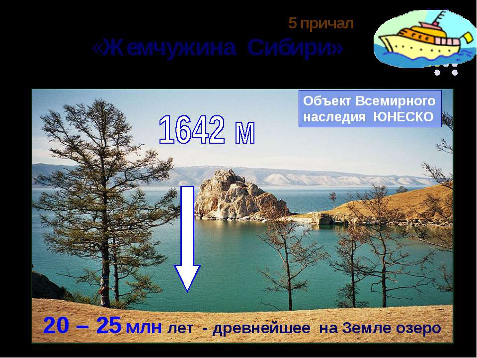 5 причал «Жемчужина Сибири» Объект Всемирного наследия ЮНЕСКО 20 – 25 млн лет...