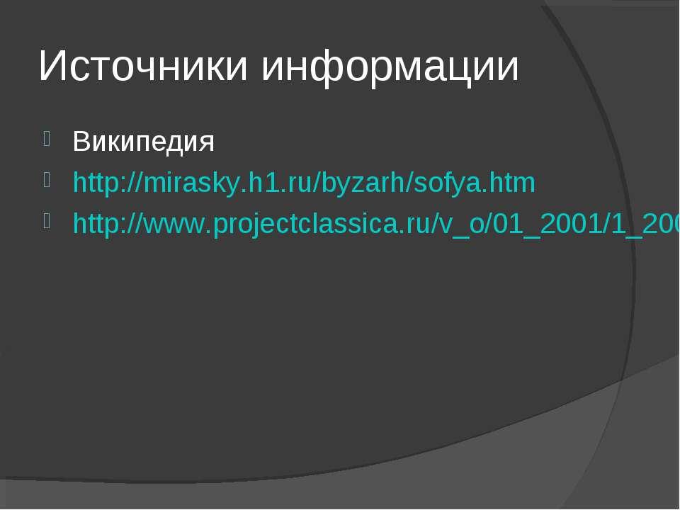 Источники информации Википедия http://mirasky.h1.ru/byzarh/sofya.htm http://w...