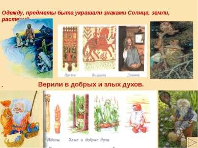 Одежду, предметы быта украшали знаками Солнца, земли, растений . Верили в доб...