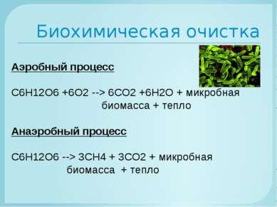 Биохимическая очистка Аэробный процесс С6Н12О6 +6О2--> 6СО2 +6Н2О + микробна...