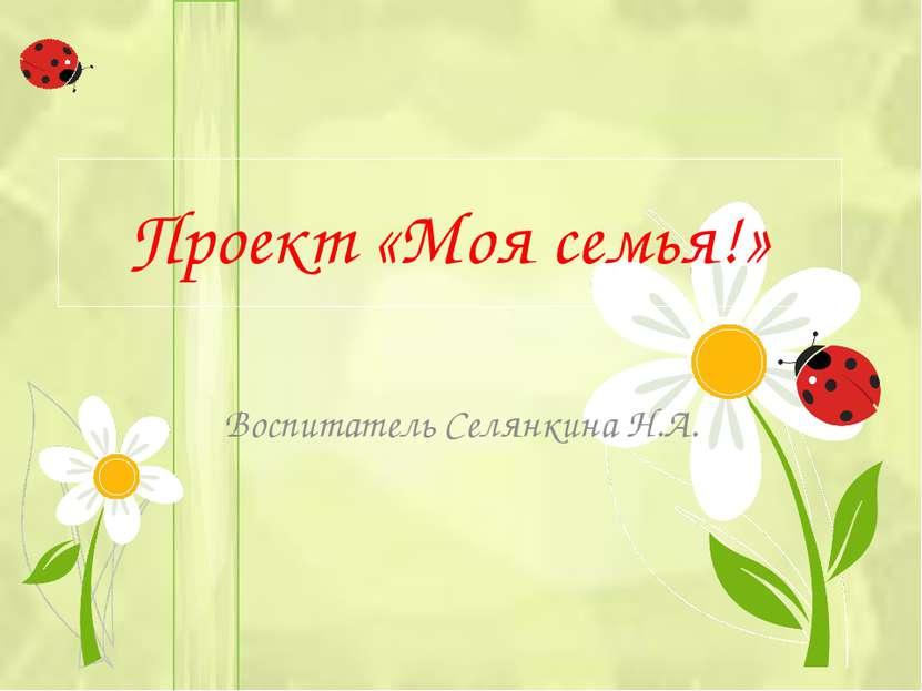 Проект «Моя семья!» Воспитатель Селянкина Н.А.