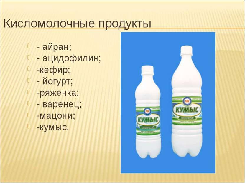 Кисломолочные продукты - айран; - ацидофилин; -кефир; - йогурт; -ряженка; - в...
