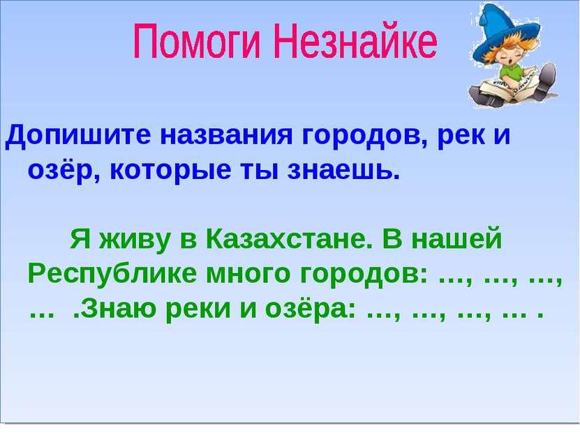 Допишите названия городов, рек и озёр, которые ты знаешь. Я живу в Казахстане...