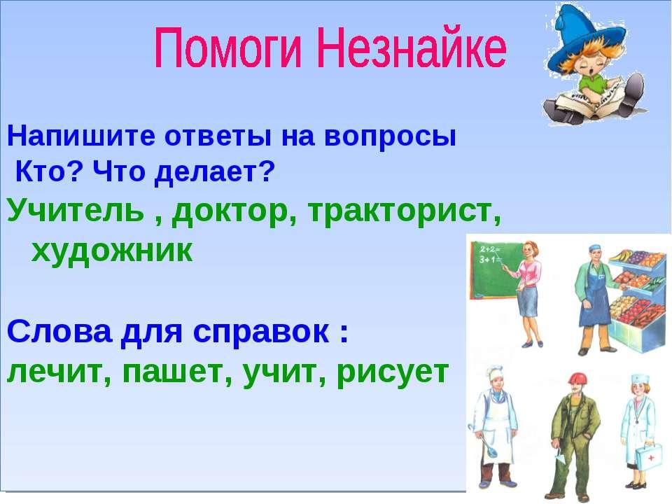 Напишите ответы на вопросы Кто? Что делает? Учитель , доктор, тракторист, худ...