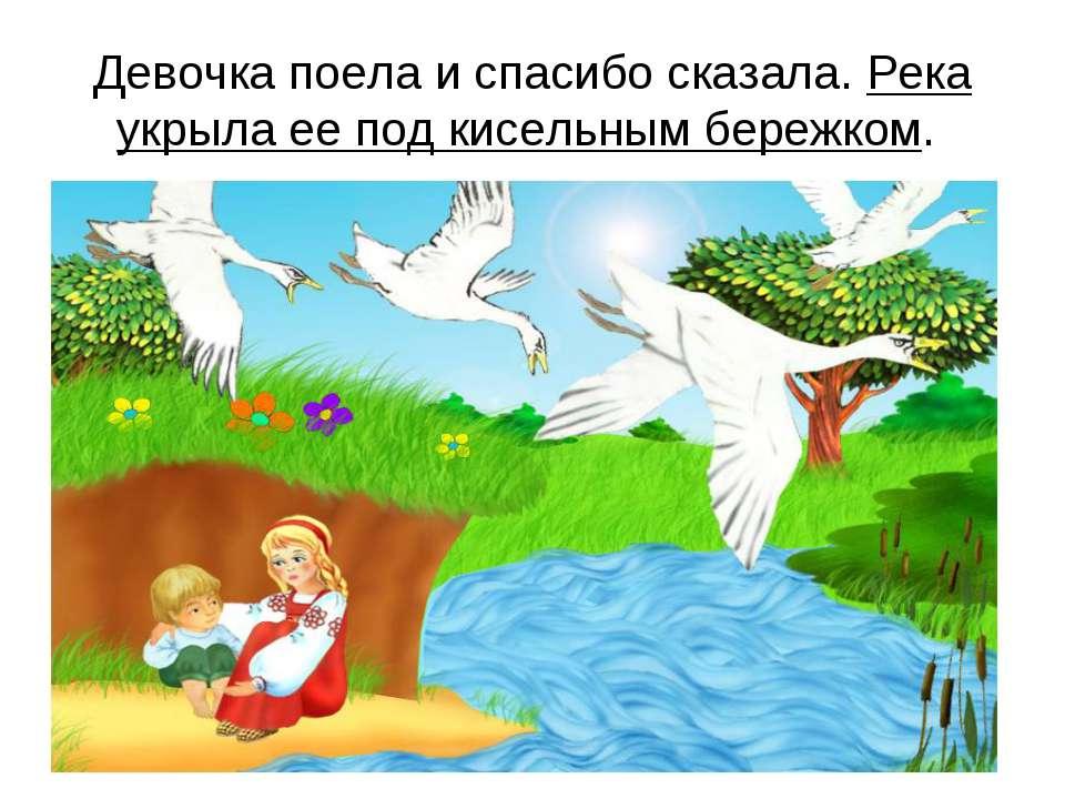 Девочка поела и спасибо сказала. Река укрыла ее под кисельным бережком.