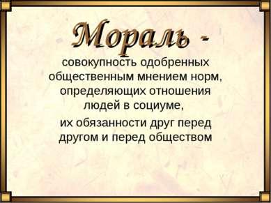 Мораль - совокупность одобренных общественным мнением норм, определяющих отно...