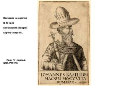 Венчание на царство В 47 идёт. Митрополит Макарий Корону «надеёт». Иван IV –п...